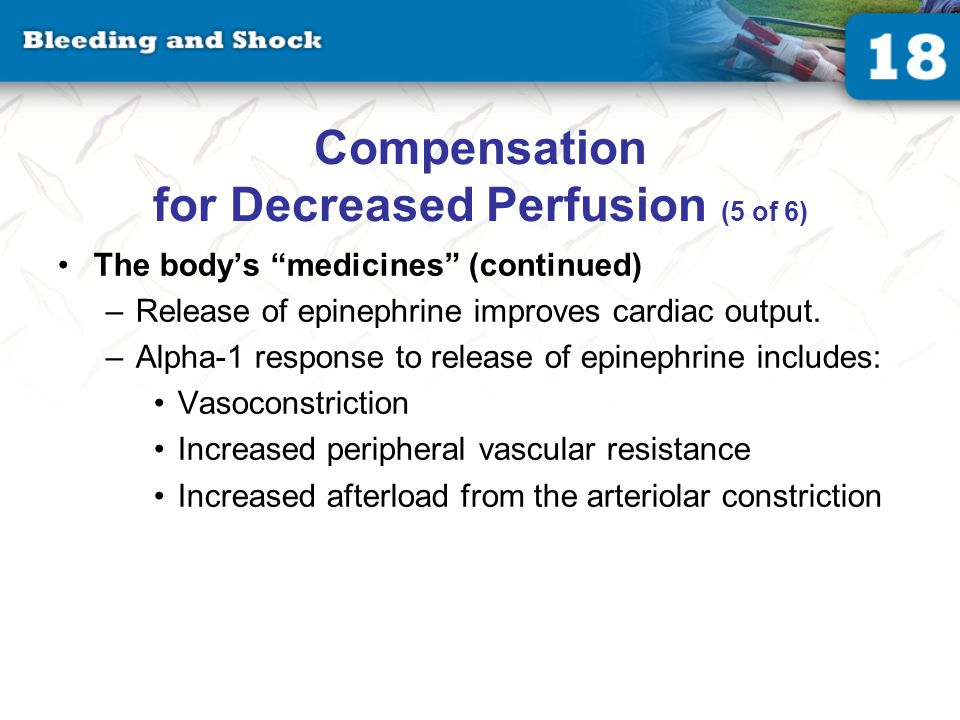 Compensation for Decreased Perfusion (5 of 6) The body's medicines (continued) –Release of epinephrine improves cardiac output.