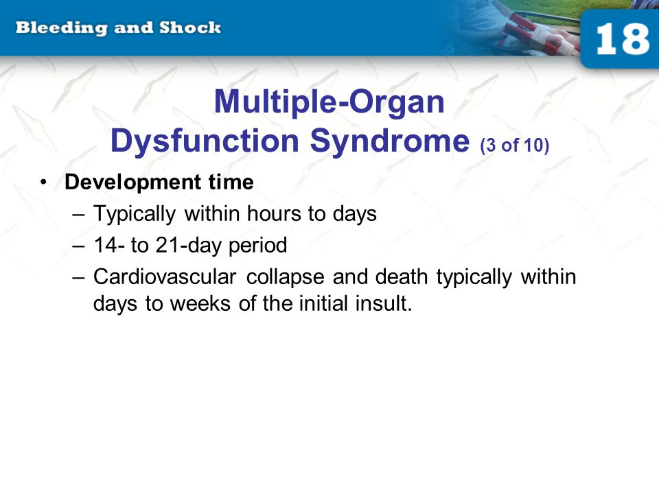 Multiple-Organ Dysfunction Syndrome (3 of 10) Development time –Typically within hours to days –14- to 21-day period –Cardiovascular collapse and death typically within days to weeks of the initial insult.
