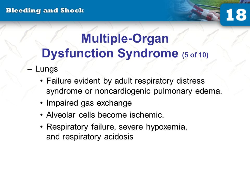 Multiple-Organ Dysfunction Syndrome (5 of 10) –Lungs Failure evident by adult respiratory distress syndrome or noncardiogenic pulmonary edema.