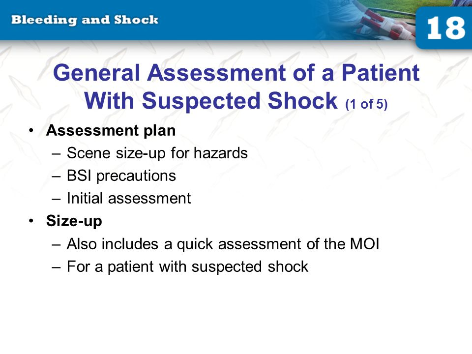 General Assessment of a Patient With Suspected Shock (1 of 5) Assessment plan –Scene size-up for hazards –BSI precautions –Initial assessment Size-up –Also includes a quick assessment of the MOI –For a patient with suspected shock