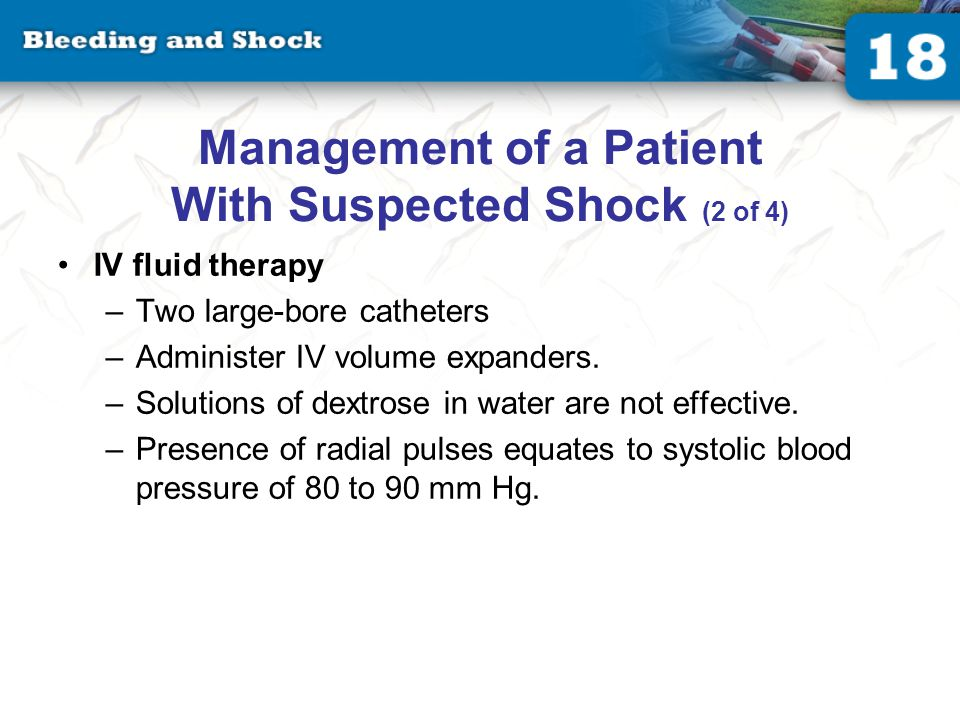 Management of a Patient With Suspected Shock (2 of 4) IV fluid therapy –Two large-bore catheters –Administer IV volume expanders.