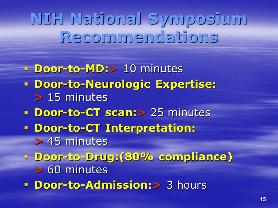 15 NIH National Symposium Recommendations  Door-to-MD:> 10 minutes  Door-to-Neurologic Expertise: > 15 minutes  Door-to-CT scan:> 25 minutes  Door-to-CT Interpretation: > 45 minutes  Door-to-Drug:(80% compliance) > 60 minutes  Door-to-Admission:> 3 hours