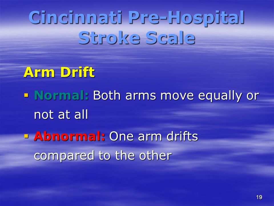 19 Cincinnati Pre-Hospital Stroke Scale Arm Drift  Normal: Both arms move equally or not at all  Abnormal: One arm drifts compared to the other