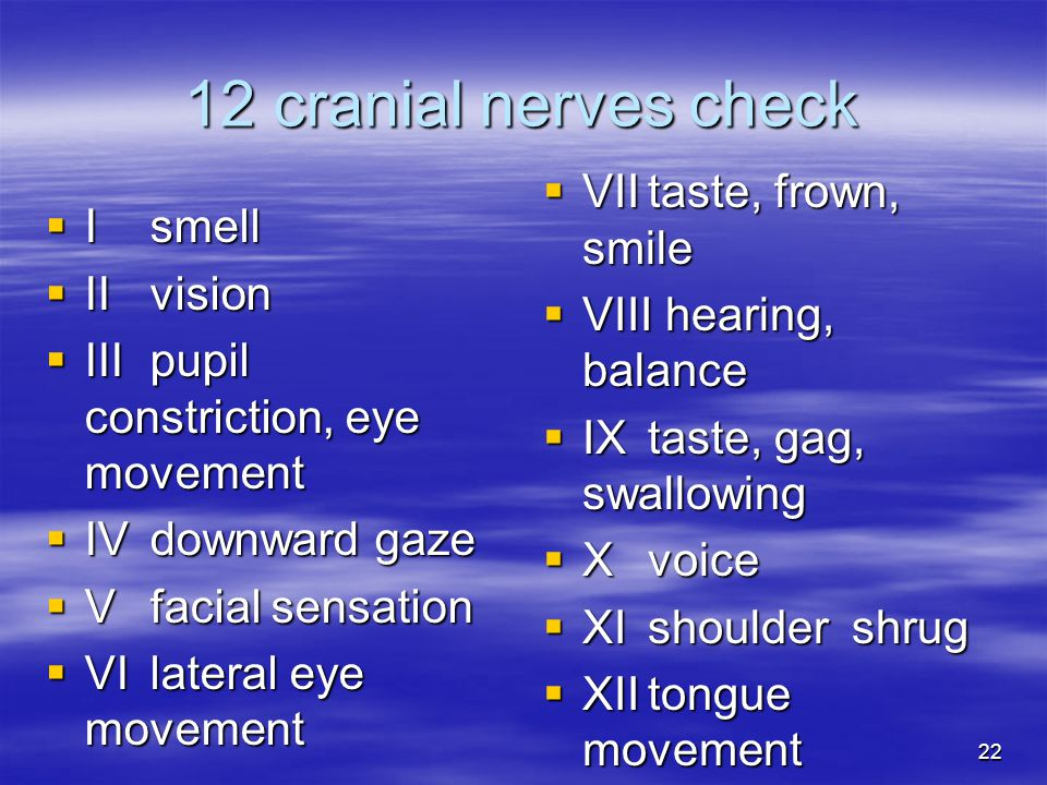 22 12 cranial nerves check  Ismell  IIvision  IIIpupil constriction, eye movement  IVdownward gaze  Vfacial sensation  VIlateral eye movement  VIItaste, frown, smile  VIII hearing, balance  IXtaste, gag, swallowing  Xvoice  XIshoulder shrug  XIItongue movement