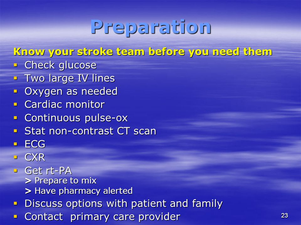 23 Preparation Know your stroke team before you need them  Check glucose  Two large IV lines  Oxygen as needed  Cardiac monitor  Continuous pulse-ox  Stat non-contrast CT scan  ECG  CXR  Get rt-PA > Prepare to mix > Have pharmacy alerted  Discuss options with patient and family  Contact primary care provider