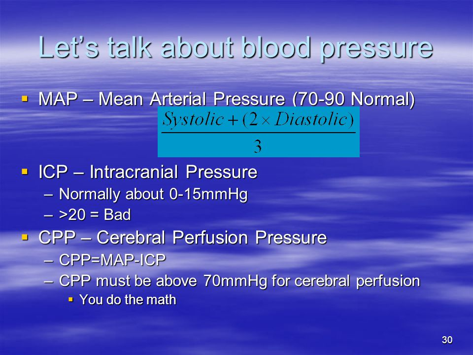 30 Let's talk about blood pressure  MAP – Mean Arterial Pressure (70-90 Normal)  ICP – Intracranial Pressure –Normally about 0-15mmHg –>20 = Bad  CPP – Cerebral Perfusion Pressure –CPP=MAP-ICP –CPP must be above 70mmHg for cerebral perfusion  You do the math