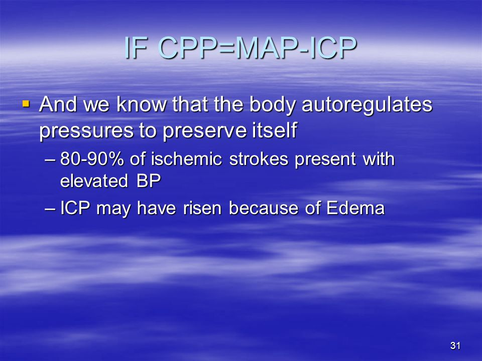 31 IF CPP=MAP-ICP  And we know that the body autoregulates pressures to preserve itself –80-90% of ischemic strokes present with elevated BP –ICP may have risen because of Edema