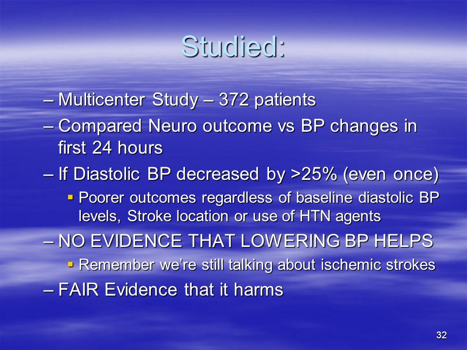 32 Studied: –Multicenter Study – 372 patients –Compared Neuro outcome vs BP changes in first 24 hours –If Diastolic BP decreased by >25% (even once)  Poorer outcomes regardless of baseline diastolic BP levels, Stroke location or use of HTN agents –NO EVIDENCE THAT LOWERING BP HELPS  Remember we're still talking about ischemic strokes –FAIR Evidence that it harms