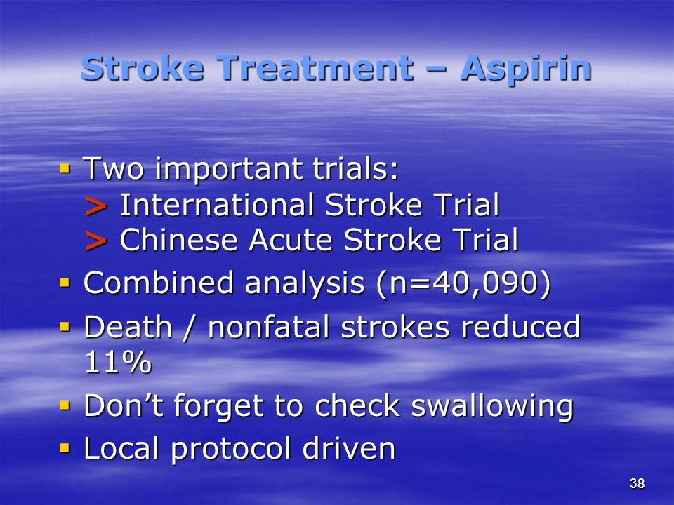 38 Stroke Treatment – Aspirin  Two important trials: > International Stroke Trial > Chinese Acute Stroke Trial  Combined analysis (n=40,090)  Death / nonfatal strokes reduced 11%  Don't forget to check swallowing  Local protocol driven