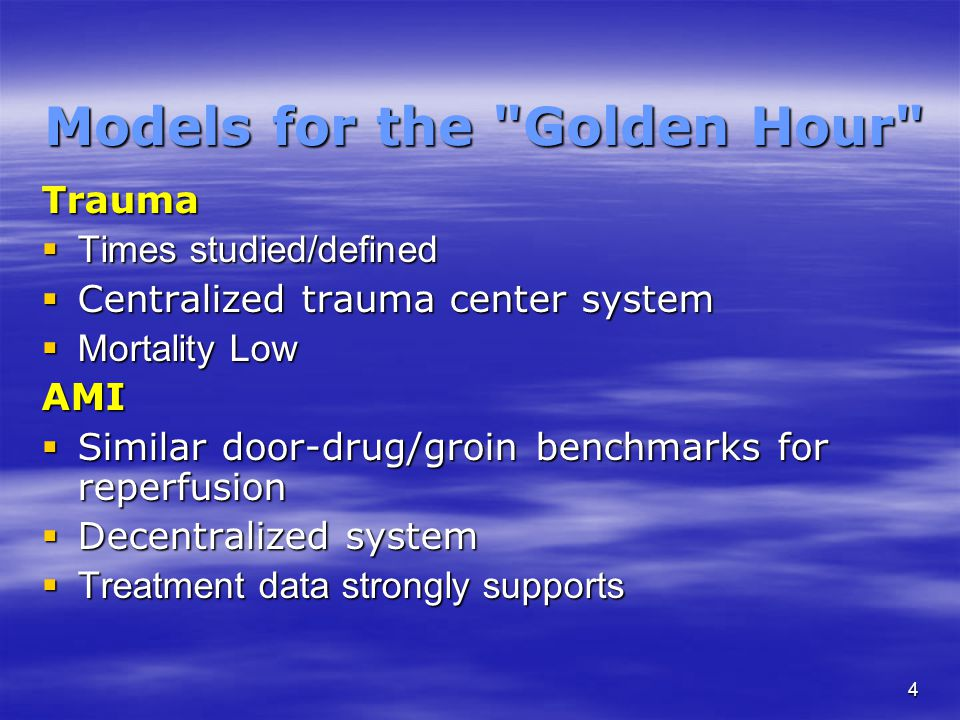 4 Models for the Golden Hour Trauma  Times studied/defined  Centralized trauma center system  Mortality Low AMI  Similar door-drug/groin benchmarks for reperfusion  Decentralized system  Treatment data strongly supports