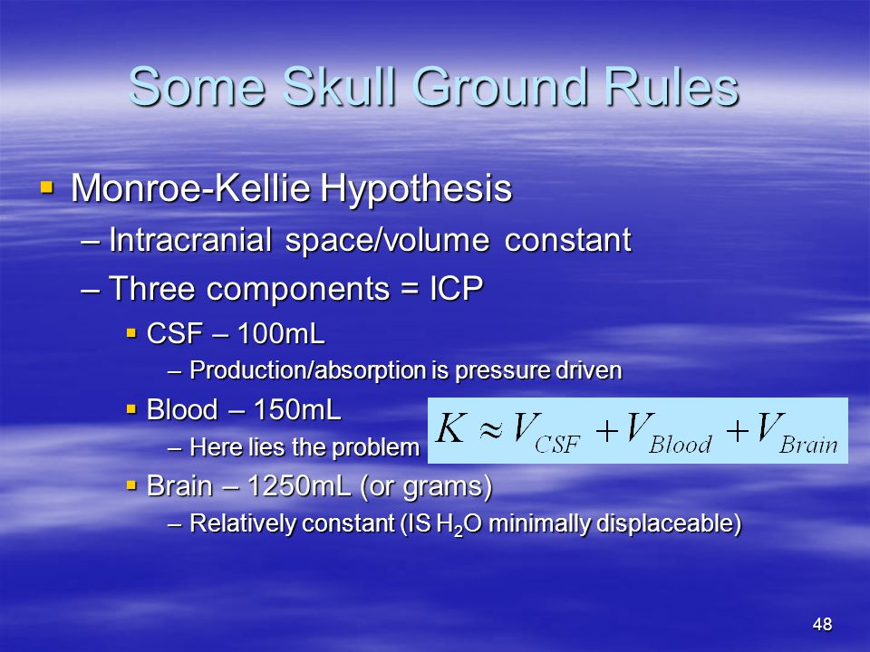 48 Some Skull Ground Rules  Monroe-Kellie Hypothesis –Intracranial space/volume constant –Three components = ICP  CSF – 100mL –Production/absorption is pressure driven  Blood – 150mL –Here lies the problem  Brain – 1250mL (or grams) –Relatively constant (IS H 2 O minimally displaceable)