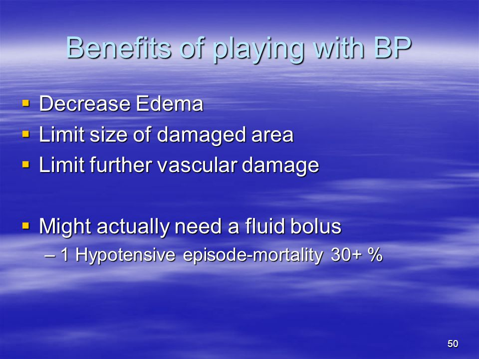 50 Benefits of playing with BP  Decrease Edema  Limit size of damaged area  Limit further vascular damage  Might actually need a fluid bolus –1 Hypotensive episode-mortality 30+ %