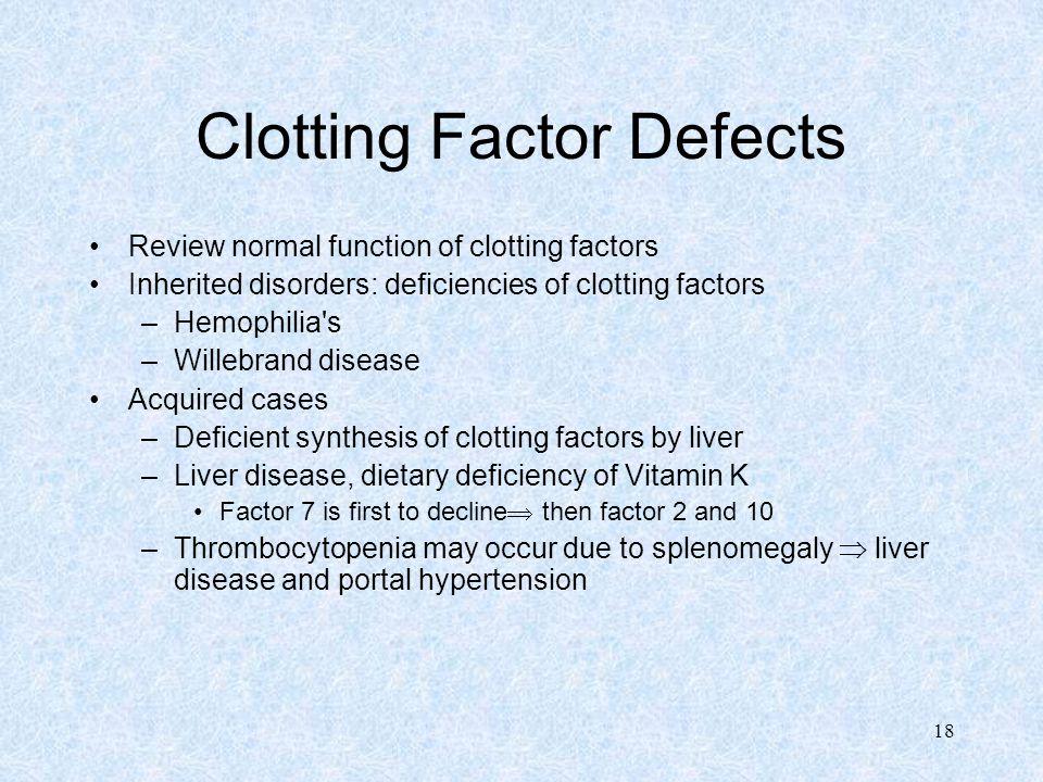 18 Clotting Factor Defects Review normal function of clotting factors Inherited disorders: deficiencies of clotting factors –Hemophilia's –Willebrand