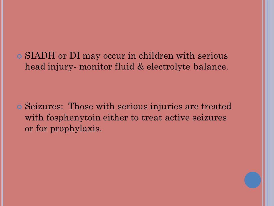 SIADH or DI may occur in children with serious head injury- monitor fluid & electrolyte balance. Seizures: Those with serious injuries are treated wit
