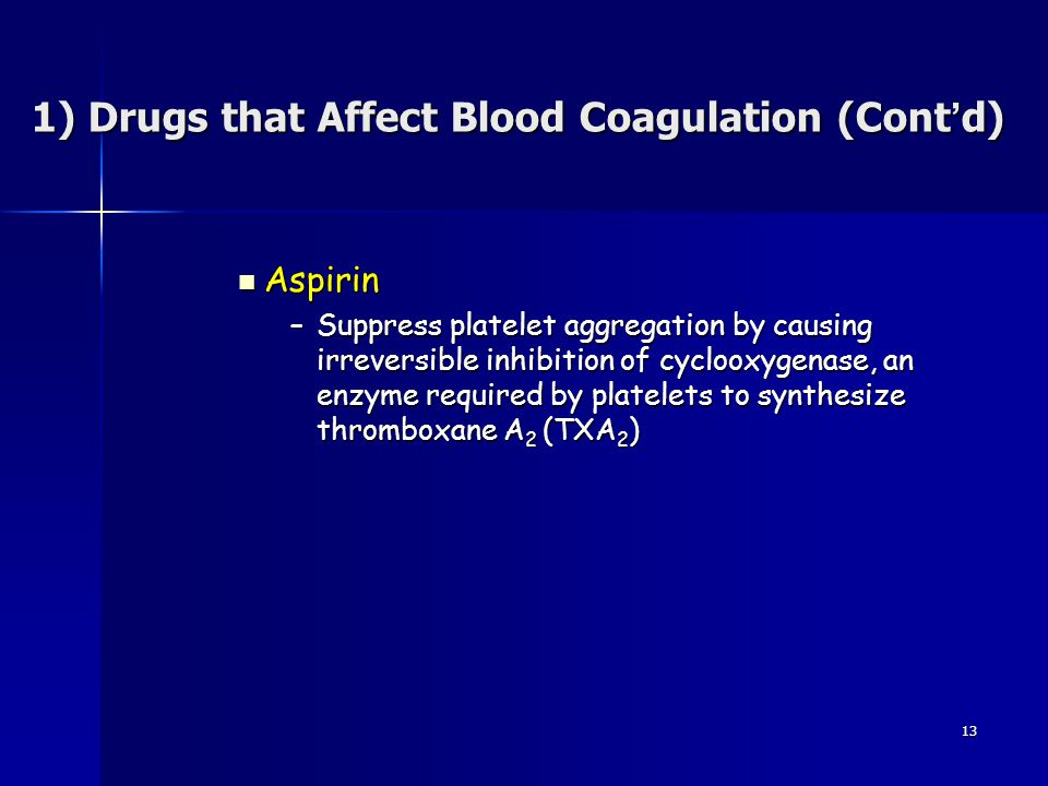 13 Aspirin Aspirin –Suppress platelet aggregation by causing irreversible inhibition of cyclooxygenase, an enzyme required by platelets to synthesize