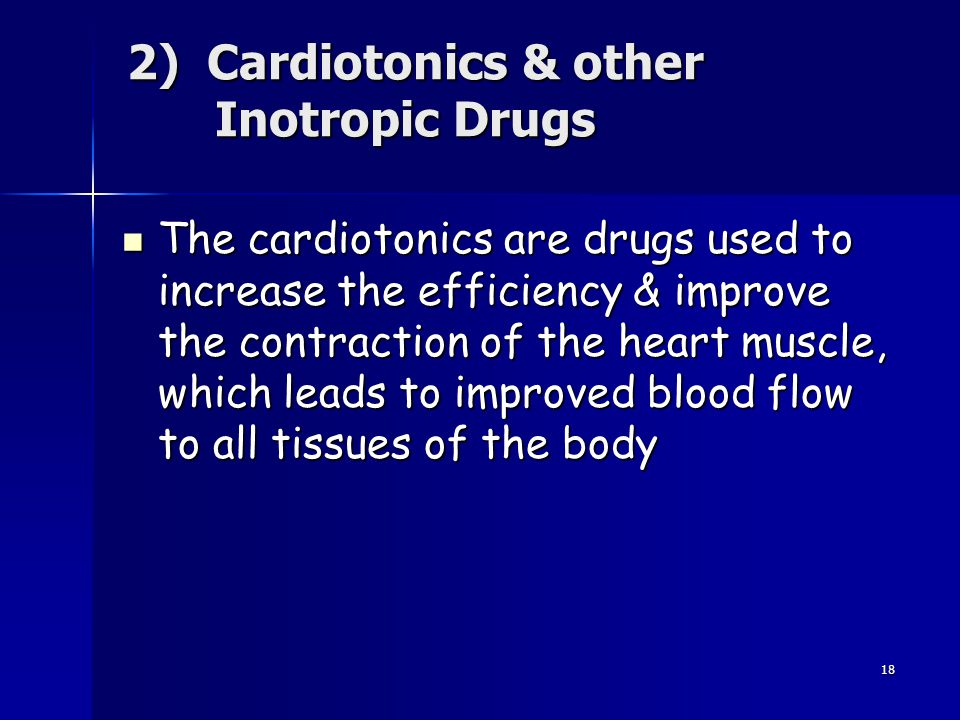 18 2) Cardiotonics & other Inotropic Drugs The cardiotonics are drugs used to increase the efficiency & improve the contraction of the heart muscle, w