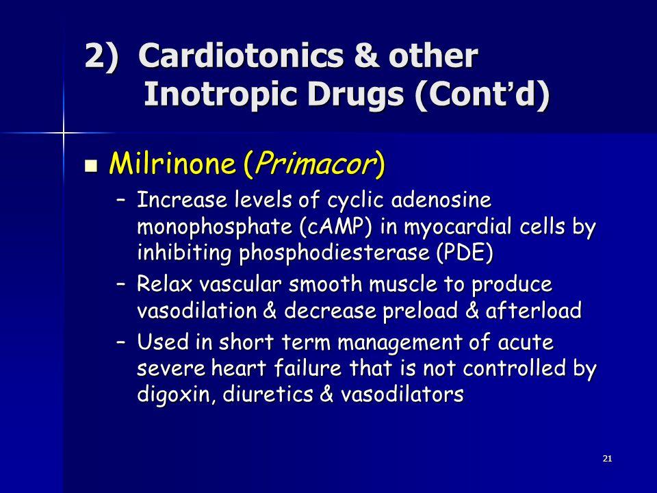 21 Milrinone (Primacor) Milrinone (Primacor) –Increase levels of cyclic adenosine monophosphate (cAMP) in myocardial cells by inhibiting phosphodieste