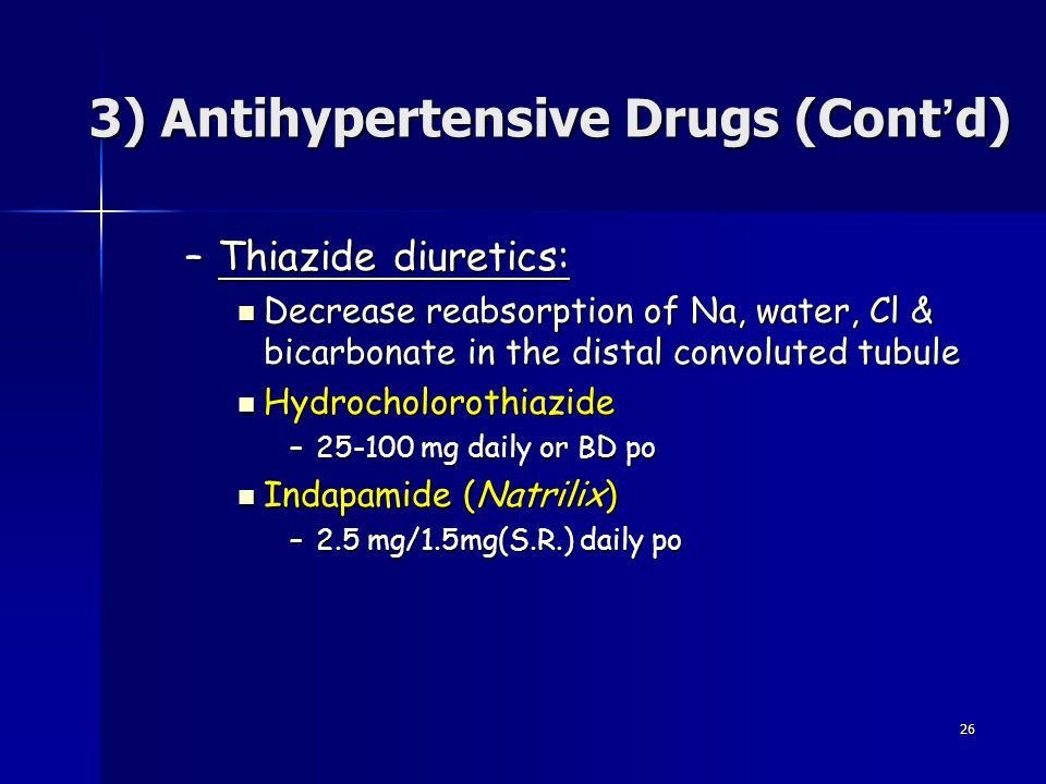26 3) Antihypertensive Drugs (Cont ' d) –Thiazide diuretics: Decrease reabsorption of Na, water, Cl & bicarbonate in the distal convoluted tubule Decr