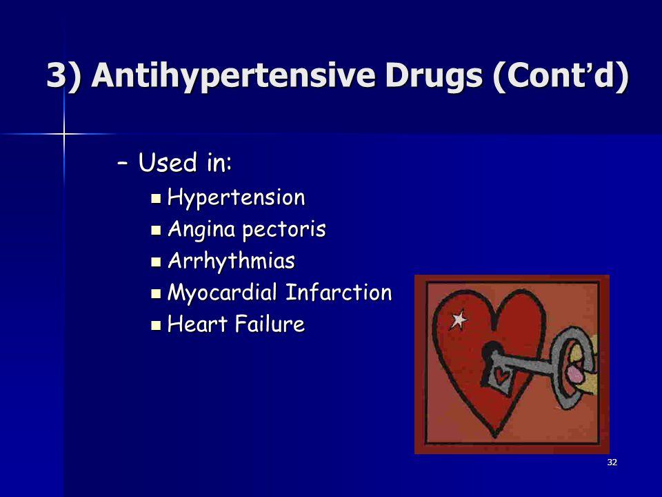 32 3) Antihypertensive Drugs (Cont ' d) –Used in: Hypertension Hypertension Angina pectoris Angina pectoris Arrhythmias Arrhythmias Myocardial Infarct