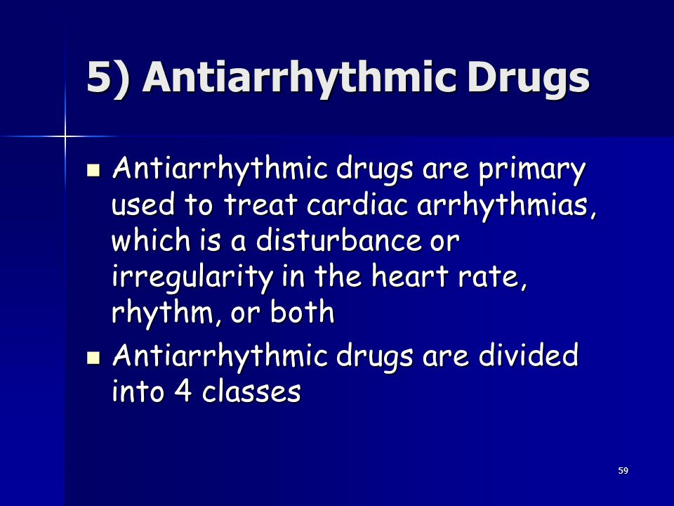 59 5) Antiarrhythmic Drugs Antiarrhythmic drugs are primary used to treat cardiac arrhythmias, which is a disturbance or irregularity in the heart rat