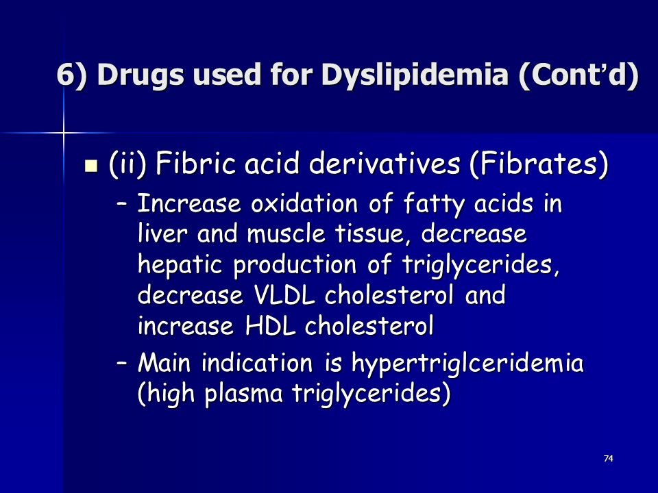 74 (ii) Fibric acid derivatives (Fibrates) (ii) Fibric acid derivatives (Fibrates) –Increase oxidation of fatty acids in liver and muscle tissue, decr