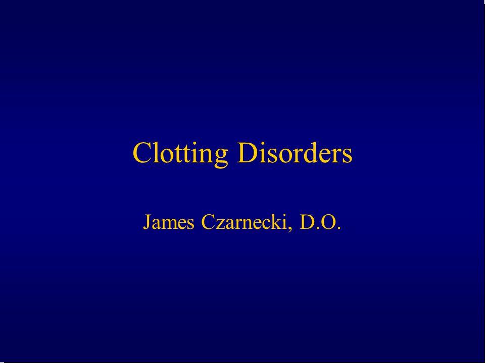 Clotting Disorders James Czarnecki, D.O.