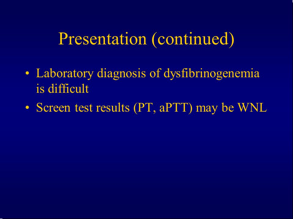 Presentation (continued) Laboratory diagnosis of dysfibrinogenemia is difficult Screen test results (PT, aPTT) may be WNL