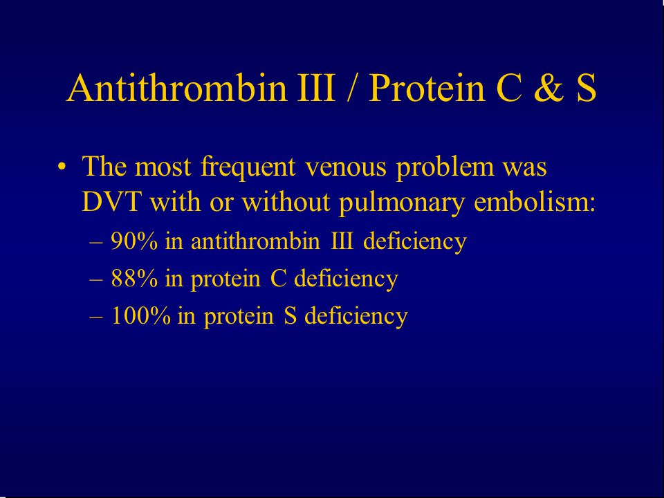 Antithrombin III / Protein C & S The most frequent venous problem was DVT with or without pulmonary embolism: –90% in antithrombin III deficiency –88%