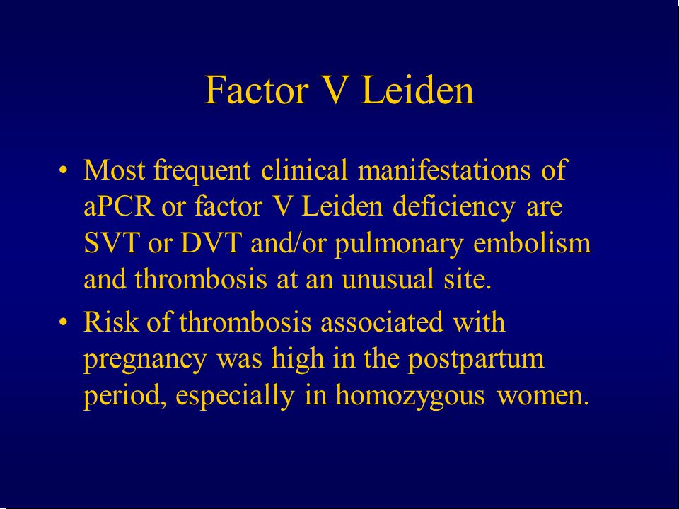 Factor V Leiden Most frequent clinical manifestations of aPCR or factor V Leiden deficiency are SVT or DVT and/or pulmonary embolism and thrombosis at