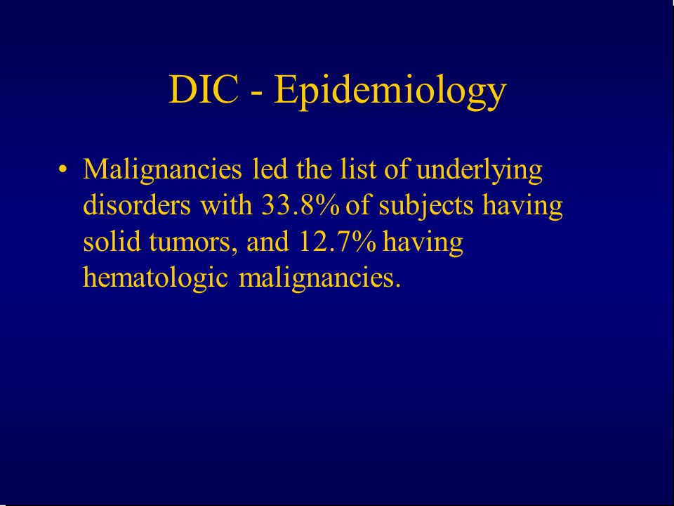 DIC - Epidemiology Malignancies led the list of underlying disorders with 33.8% of subjects having solid tumors, and 12.7% having hematologic malignan