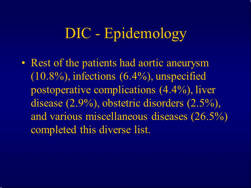 DIC - Epidemology Rest of the patients had aortic aneurysm (10.8%), infections (6.4%), unspecified postoperative complications (4.4%), liver disease (