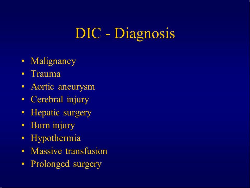 DIC - Diagnosis Malignancy Trauma Aortic aneurysm Cerebral injury Hepatic surgery Burn injury Hypothermia Massive transfusion Prolonged surgery