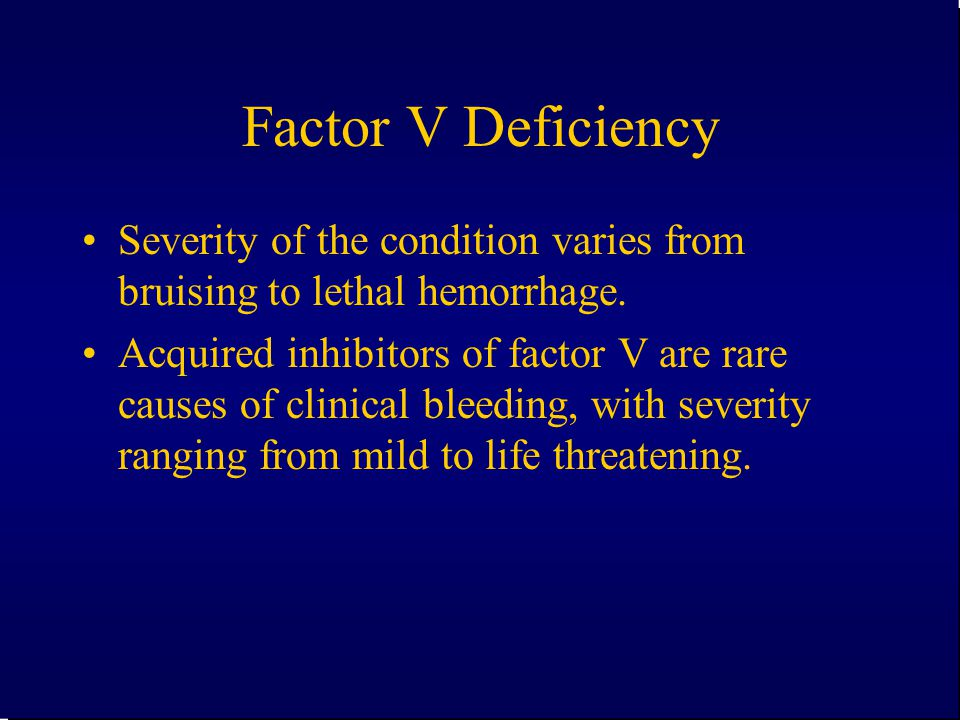 Factor V Deficiency Severity of the condition varies from bruising to lethal hemorrhage. Acquired inhibitors of factor V are rare causes of clinical b
