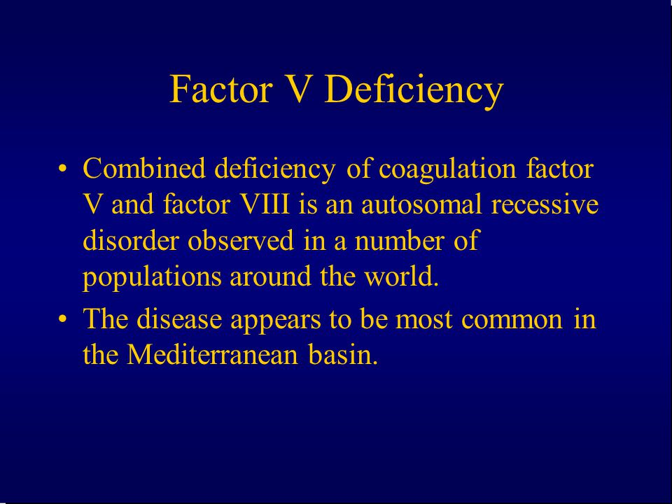 Factor V Deficiency Combined deficiency of coagulation factor V and factor VIII is an autosomal recessive disorder observed in a number of populations
