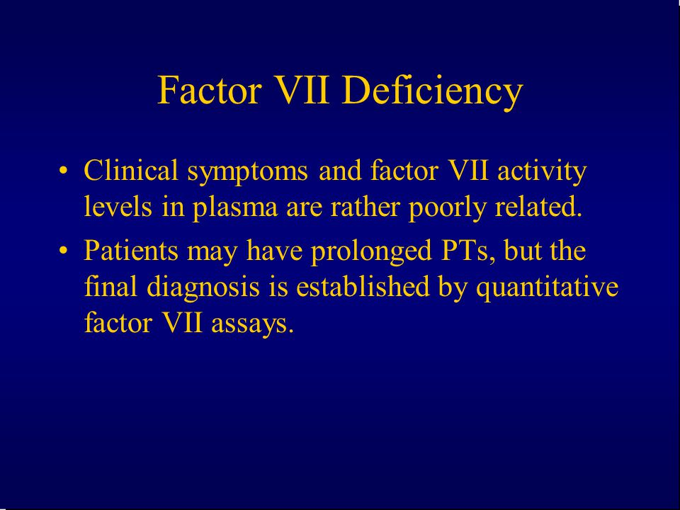 Factor VII Deficiency Clinical symptoms and factor VII activity levels in plasma are rather poorly related. Patients may have prolonged PTs, but the f
