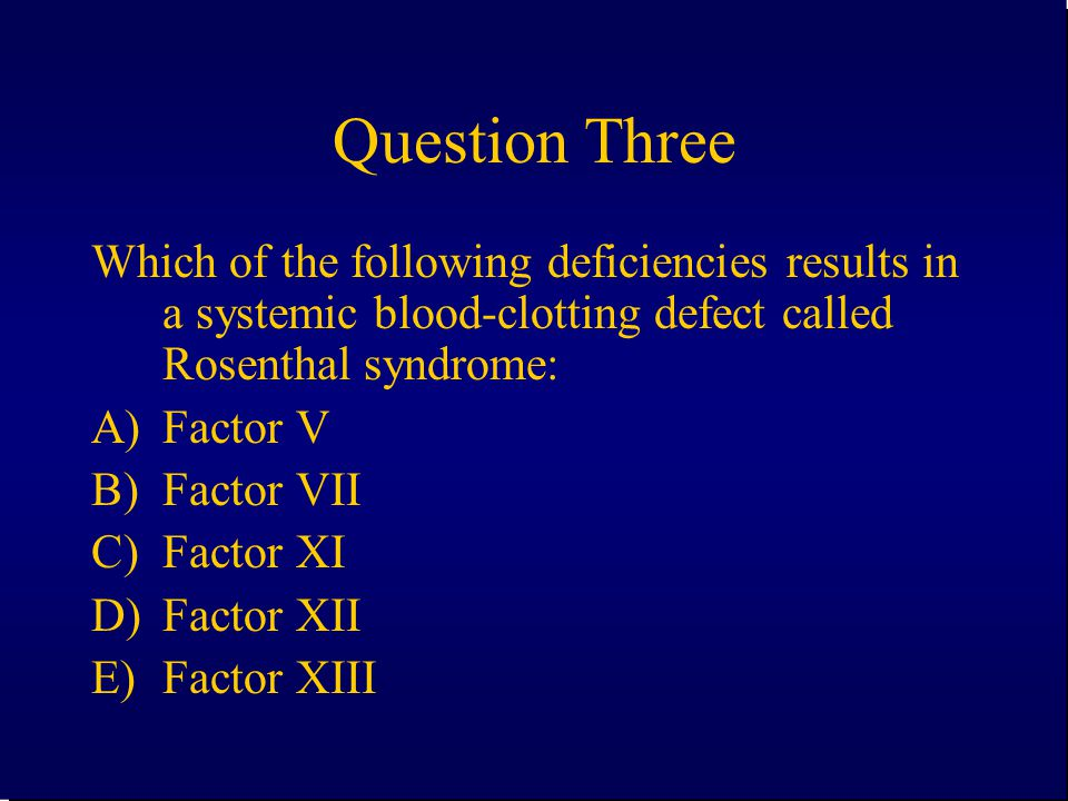 Question Three Which of the following deficiencies results in a systemic blood-clotting defect called Rosenthal syndrome: A)Factor V B)Factor VII C)Fa