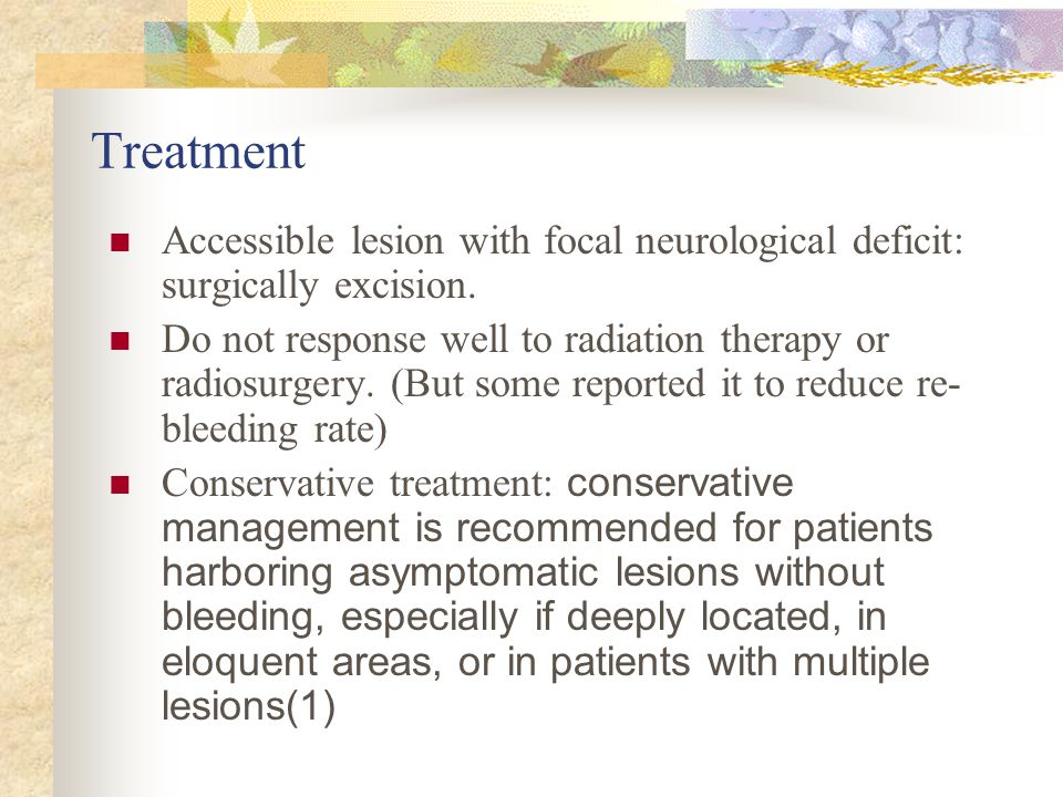 Treatment Accessible lesion with focal neurological deficit: surgically excision.