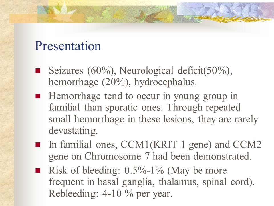 Presentation Seizures (60%), Neurological deficit(50%), hemorrhage (20%), hydrocephalus.