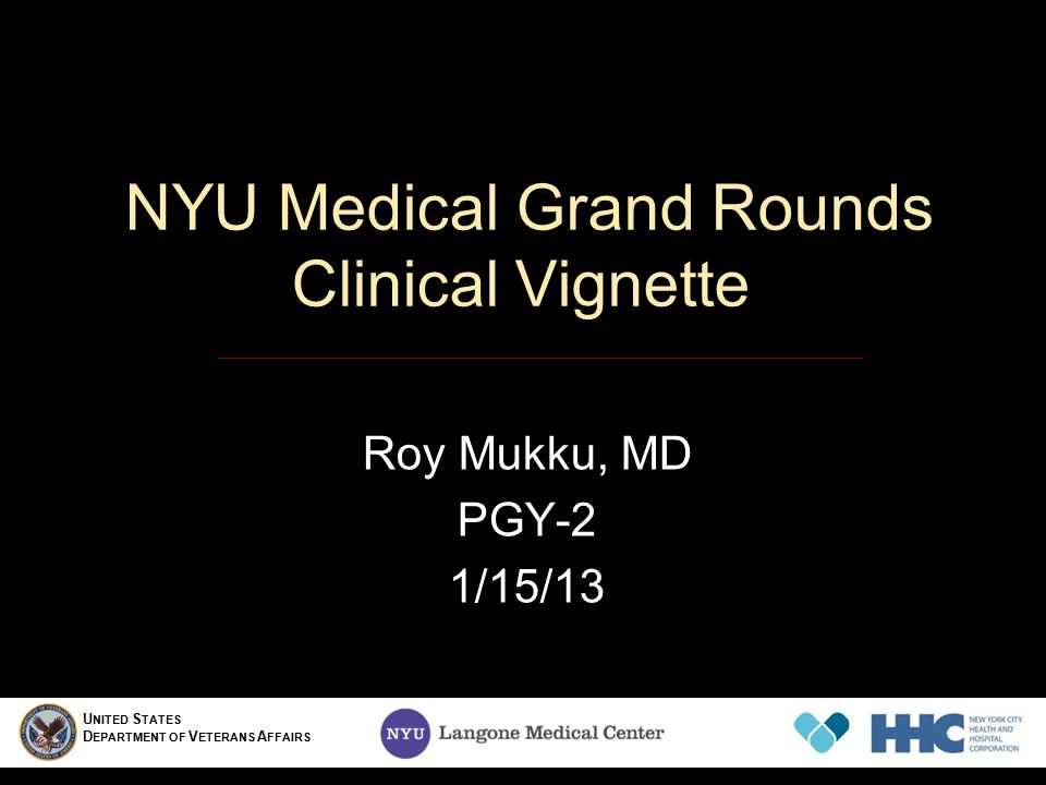 NYU Medical Grand Rounds Clinical Vignette Roy Mukku, MD PGY-2 1/15/13 U NITED S TATES D EPARTMENT OF V ETERANS A FFAIRS