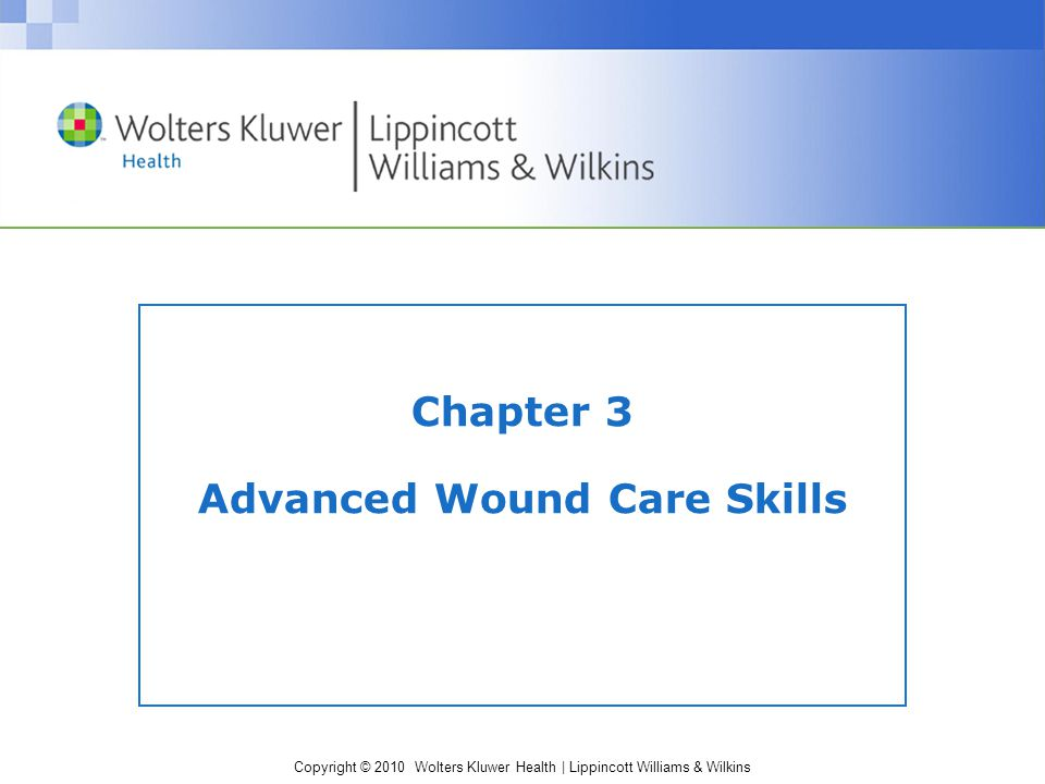 Copyright © 2010 Wolters Kluwer Health | Lippincott Williams & Wilkins Ways of Describing Wounds Open wounds: breaks in the skin and possibly the underlying tissue Closed wounds: a result of damage to tissues underneath intact skin Intentional wounds: planned surgical or medical interventions