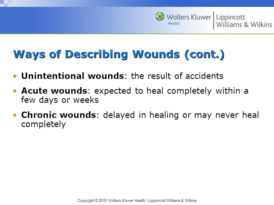 Copyright © 2010 Wolters Kluwer Health | Lippincott Williams & Wilkins Cleaning an Incision Site (cont) Purulent drainage or pus is seen along the incision line Wound drainage has a foul odor Patient complains of increased pain at wound site 2 to 3 days after the injury or surgery took place Fever occurs 24 hours or more after the injury or surgery took place Increased amount of bloody drainage is seen on the wound dressing or in the wound drainage system