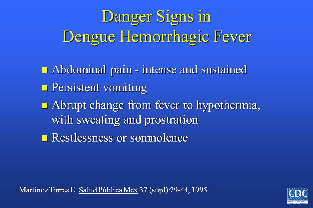 Danger Signs in Dengue Hemorrhagic Fever n Abdominal pain - intense and sustained n Persistent vomiting n Abrupt change from fever to hypothermia, with sweating and prostration n Restlessness or somnolence Martínez Torres E.