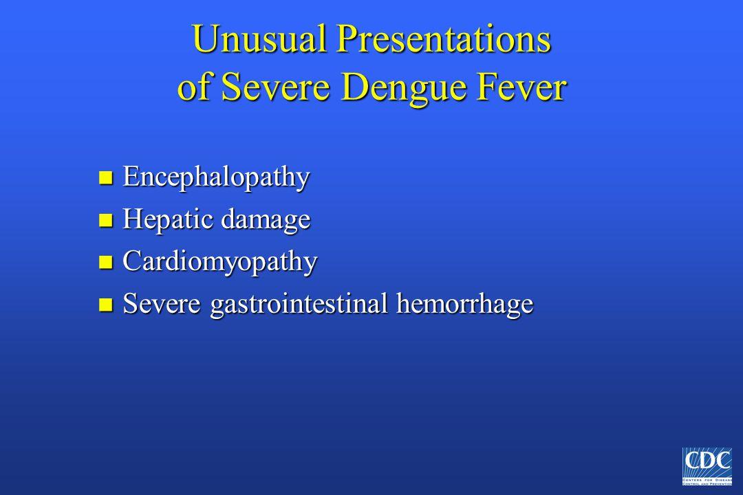 Unusual Presentations of Severe Dengue Fever n Encephalopathy n Hepatic damage n Cardiomyopathy n Severe gastrointestinal hemorrhage