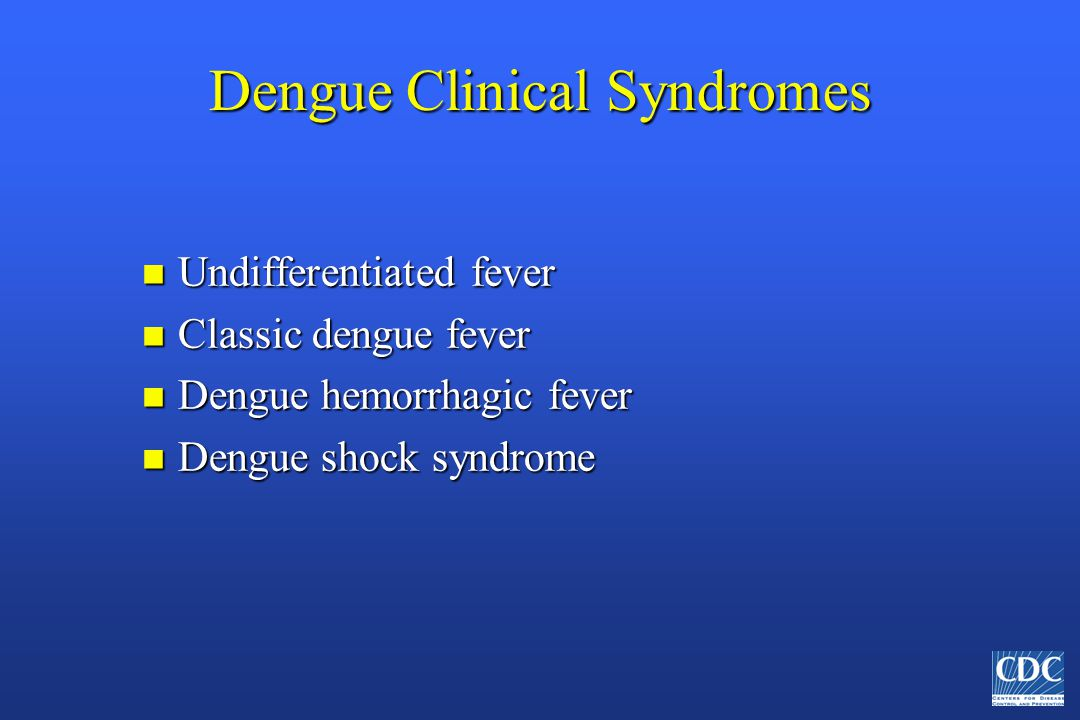 Dengue Clinical Syndromes n Undifferentiated fever n Classic dengue fever n Dengue hemorrhagic fever n Dengue shock syndrome