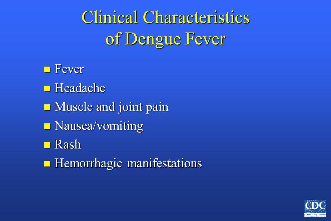 Clinical Characteristics of Dengue Fever n Fever n Headache n Muscle and joint pain n Nausea/vomiting n Rash n Hemorrhagic manifestations