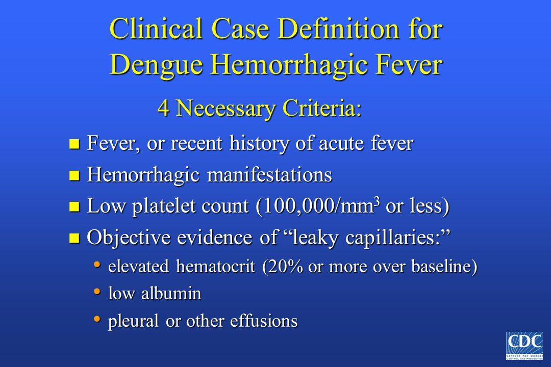 Clinical Case Definition for Dengue Hemorrhagic Fever n Fever, or recent history of acute fever n Hemorrhagic manifestations n Low platelet count (100