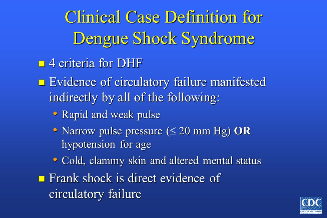 Clinical Case Definition for Dengue Shock Syndrome n 4 criteria for DHF n Evidence of circulatory failure manifested indirectly by all of the following: Rapid and weak pulse Rapid and weak pulse Narrow pulse pressure ( 20 mm Hg) OR hypotension for age Narrow pulse pressure (  20 mm Hg) OR hypotension for age Cold, clammy skin and altered mental status Cold, clammy skin and altered mental status n Frank shock is direct evidence of circulatory failure