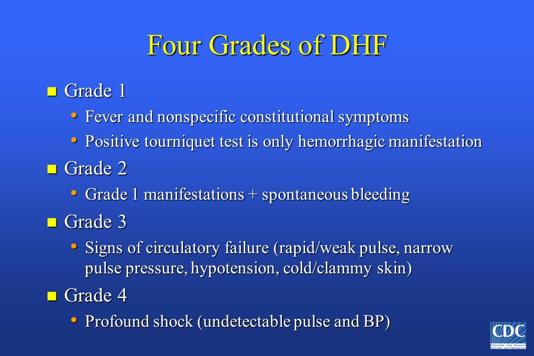 Four Grades of DHF n Grade 1 Fever and nonspecific constitutional symptoms Fever and nonspecific constitutional symptoms Positive tourniquet test is o
