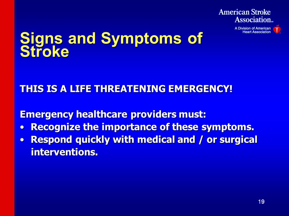 19 Signs and Symptoms of Stroke THIS IS A LIFE THREATENING EMERGENCY.