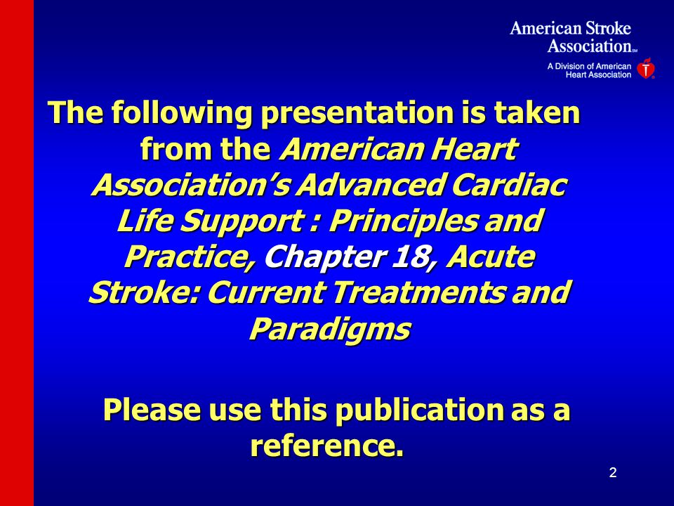 2 The following presentation is taken from the American Heart Association's Advanced Cardiac Life Support : Principles and Practice, Chapter 18, Acute Stroke: Current Treatments and Paradigms Please use this publication as a reference.
